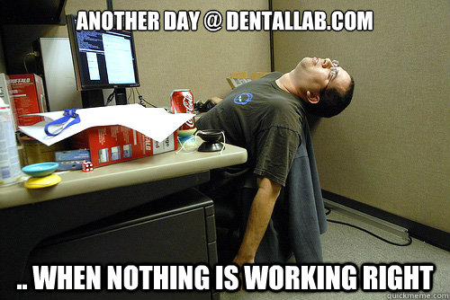 another day @ dentallab.com .. when nothing is working right