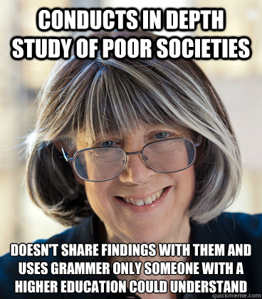 conducts in depth study of poor societies Doesn't share findings with them and uses grammer only someone with a higher education could understand  Bad Study Anthropology