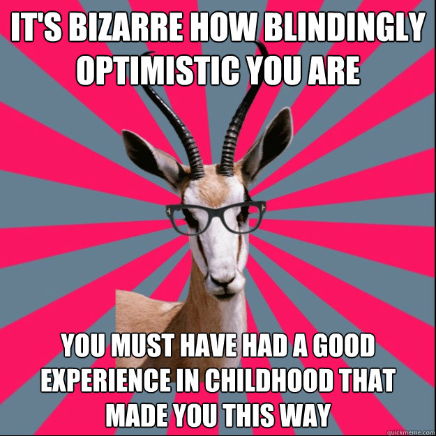 It's bizarre how blindingly optimistic you are You must have had a good experience in childhood that made you this way  Antinatalist Antelope