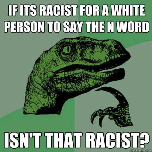 if its racist for a white person to say the n word isn't that racist? - if its racist for a white person to say the n word isn't that racist?  Philosoraptor