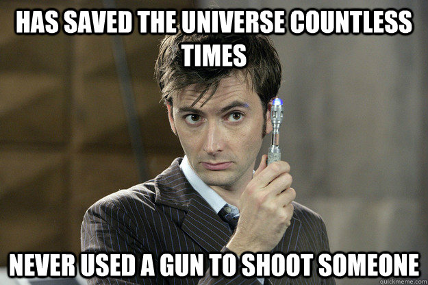 Has saved the universe countless times Never used a gun to shoot someone