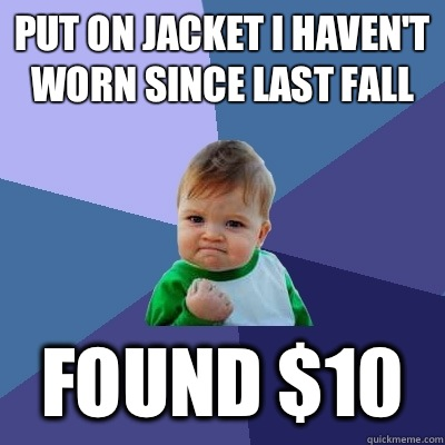 Put on jacket I haven't worn since last Fall Found $10 - Put on jacket I haven't worn since last Fall Found $10  Success Kid