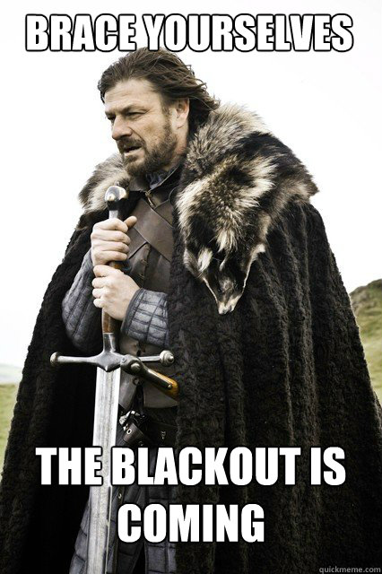 BRACE YOURSELVES THE blackout is COMING
