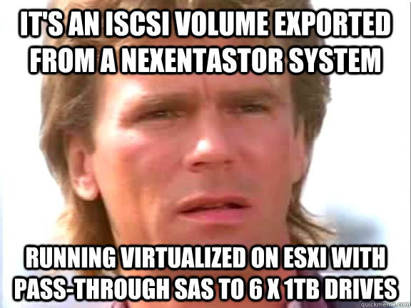 It's an iSCSI volume exported from a NexentaStor system  running virtualized on ESXi with pass-through SAS to 6 x 1TB drives  Confused macgyver