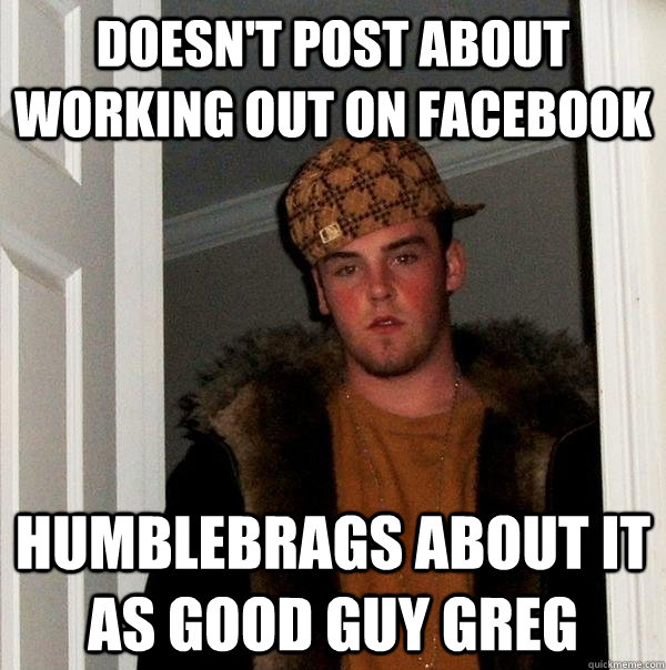 Doesn't post about working out on Facebook Humblebrags about it as Good Guy Greg - Doesn't post about working out on Facebook Humblebrags about it as Good Guy Greg  Scumbag Steve