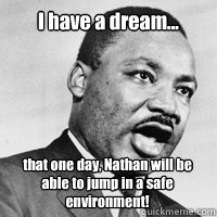 I have a dream... that one day, Nathan will be able to jump in a safe environment!  - I have a dream... that one day, Nathan will be able to jump in a safe environment!   Martin Luther King