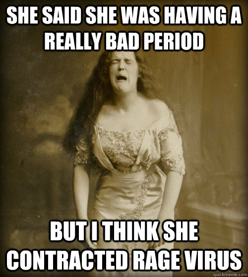 She said she was having a really bad period but i think she contracted rage virus - She said she was having a really bad period but i think she contracted rage virus  1890s Problems