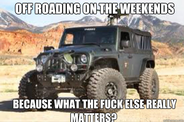 Off roading on the weekends  because what the fuck else really matters?  jeep
