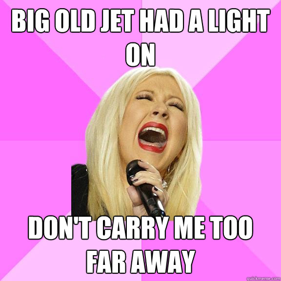 Big old jet had a light on Don't carry me too far away - Big old jet had a light on Don't carry me too far away  Wrong Lyrics Christina