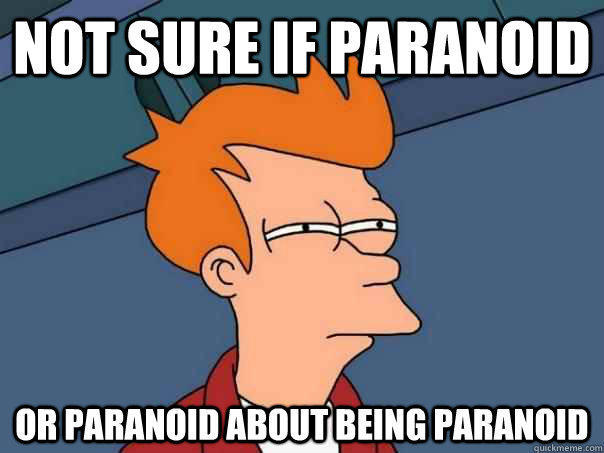 NOT SURE IF PARANOID OR PARANOID ABOUT BEING PARANOID - NOT SURE IF PARANOID OR PARANOID ABOUT BEING PARANOID  Futurama Fry