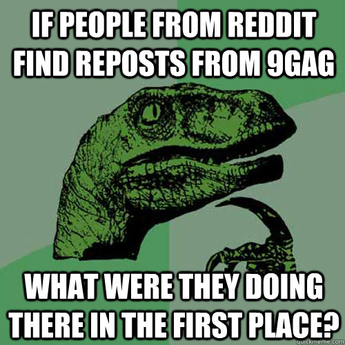 If people from Reddit find reposts from 9gag What were they doing there in the first place?  Philosoraptor