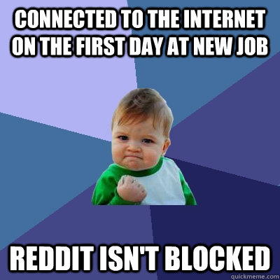 Connected to the internet on the first day at new job Reddit isn't blocked - Connected to the internet on the first day at new job Reddit isn't blocked  Success Kid