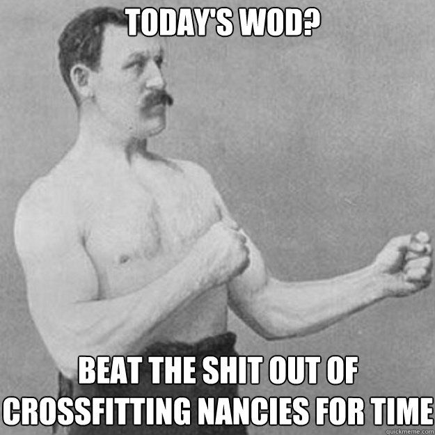 Today's WOD? Beat the shit out of crossfitting nancies for time - Today's WOD? Beat the shit out of crossfitting nancies for time  overly manly man