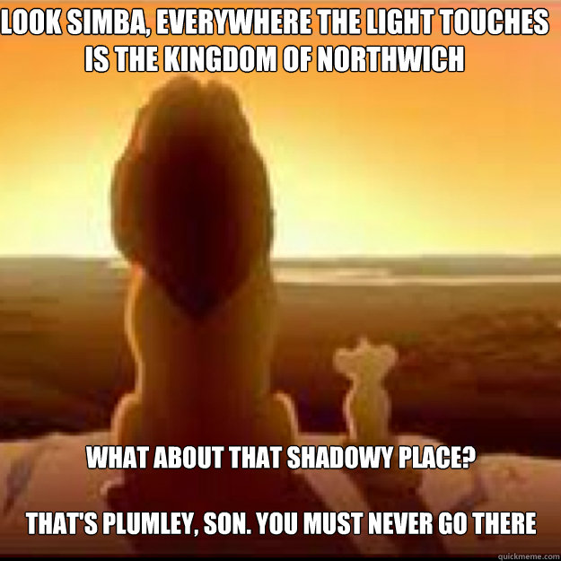 Look simba, everywhere the light touches is the kingdom of Northwich What about that shadowy place?   That's Plumley, son. You must never go there