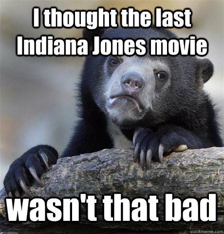 I thought the last Indiana Jones movie wasn't that bad - I thought the last Indiana Jones movie wasn't that bad  Confession Bear
