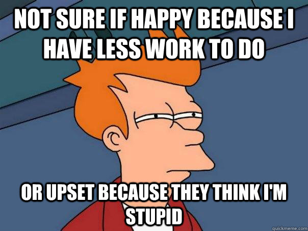 Not sure if happy because I have less work to do Or upset because they think i'm stupid - Not sure if happy because I have less work to do Or upset because they think i'm stupid  Futurama Fry