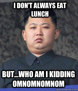 but...who am i kidding omnomnomnom I don't always eat lunch  Fat Kim Jong-Un
