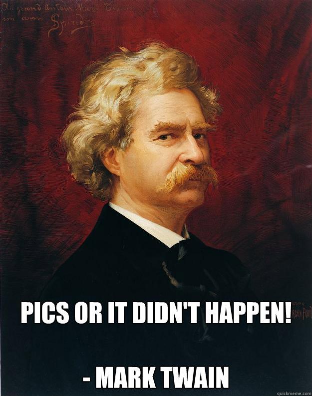 PICS OR IT DIDN'T HAPPEN!  - Mark Twain  Doomed Mark Twain
