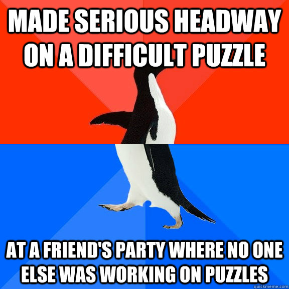 Made serious headway on a difficult puzzle at a friend's party where no one else was working on puzzles - Made serious headway on a difficult puzzle at a friend's party where no one else was working on puzzles  Socially Awesome Awkward Penguin