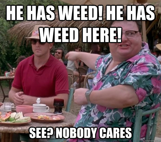 He has weed! He has weed here! See? nobody cares