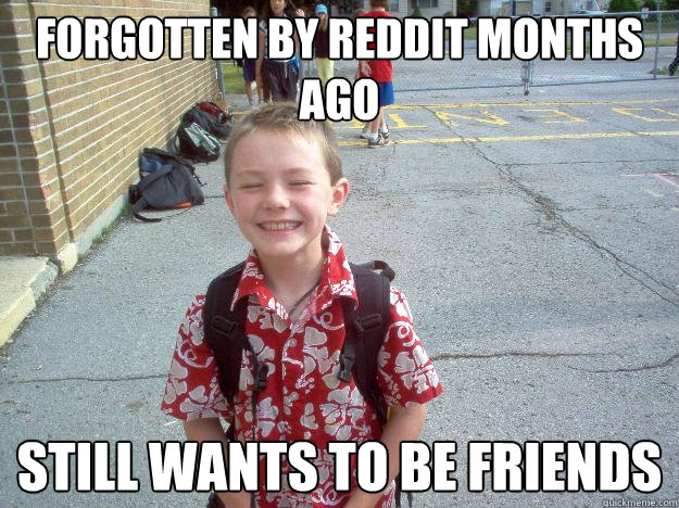 forgotten by reddit months ago still wants to be friends