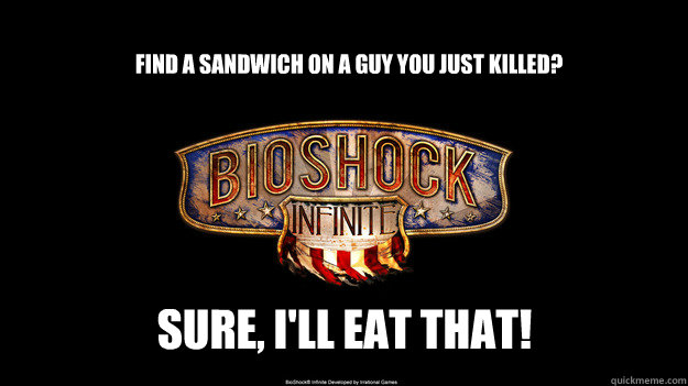 Find a sandwich on a guy you just killed? Sure, I'll eat that!