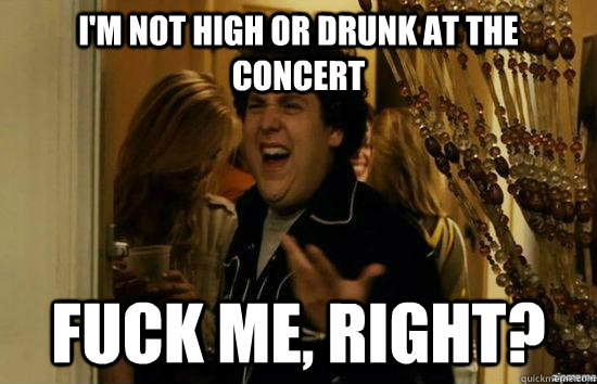 I'm not high or drunk at the concert Fuck me, right? - I'm not high or drunk at the concert Fuck me, right?  Misc