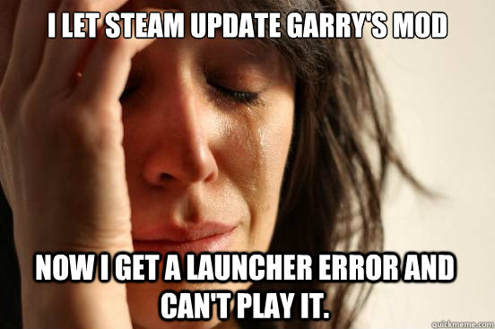 I let steam update Garry's Mod Now I get a launcher error and can't play it. - I let steam update Garry's Mod Now I get a launcher error and can't play it.  First World Problems