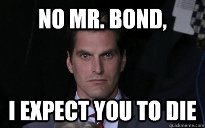 No Mr. Bond, I expect you to die - No Mr. Bond, I expect you to die  Menacing Josh Romney