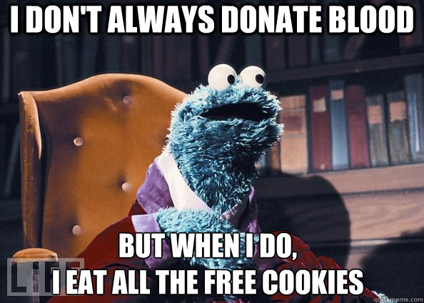I don't always donate blood but when I do,  I eat all the free cookies - I don't always donate blood but when I do,  I eat all the free cookies  Cookie Monster