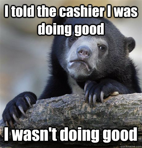 I told the cashier I was doing good I wasn't doing good - I told the cashier I was doing good I wasn't doing good  Confession Bear