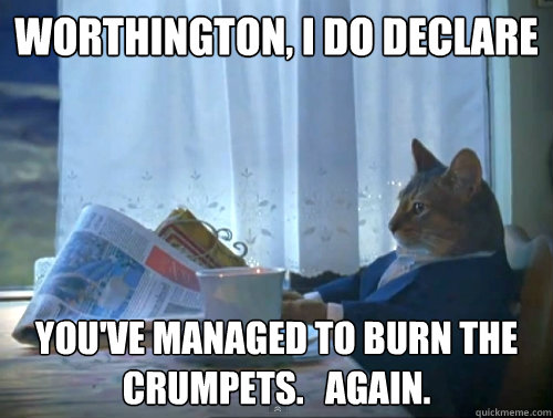 worthington, i do declare you've managed to burn the crumpets.   Again.