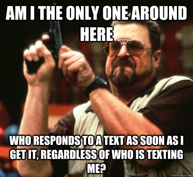 am I the only one around here who responds to a text as soon as I get it, regardless of who is texting me? - am I the only one around here who responds to a text as soon as I get it, regardless of who is texting me?  Angry Walter