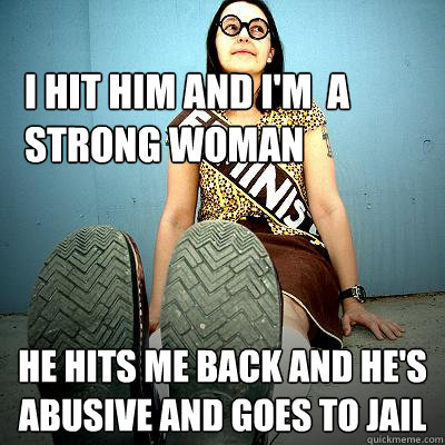 i hit him and i'm  a strong woman he hits me back and he's abusive and goes to jail - i hit him and i'm  a strong woman he hits me back and he's abusive and goes to jail  Typical Feminist