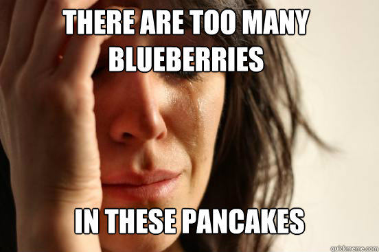There are too many blueberries  In these pancakes  - There are too many blueberries  In these pancakes   First World Problems