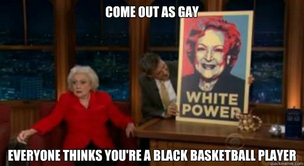 Come out as gay Everyone thinks you're a black basketball player - Come out as gay Everyone thinks you're a black basketball player  Betty White Problems