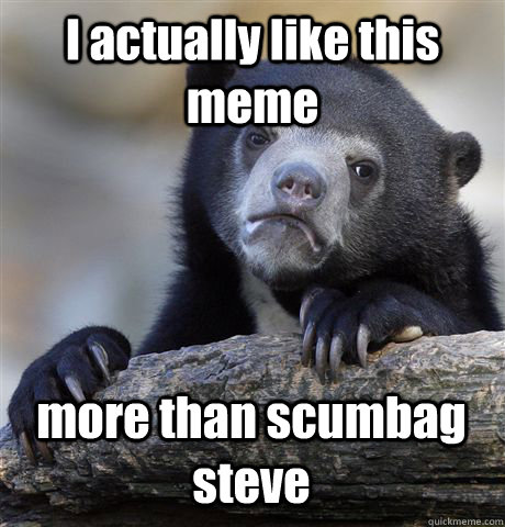 I actually like this meme more than scumbag steve - I actually like this meme more than scumbag steve  Confession Bear