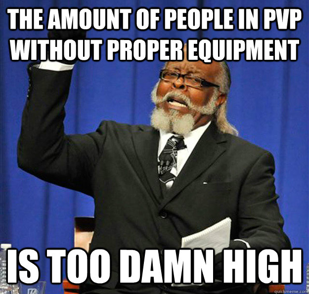 The amount of people in pvp without proper equipment is too damn high - The amount of people in pvp without proper equipment is too damn high  Jimmy McMillan