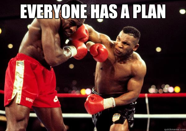 Everyone has a plan Till they get punched in the face ...