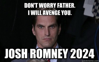 Don't Worry Father. I will avenge you. Josh Romney 2024
