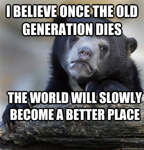i believe once the old generation dies  the world will slowly become a better place - i believe once the old generation dies  the world will slowly become a better place  Confession Bear