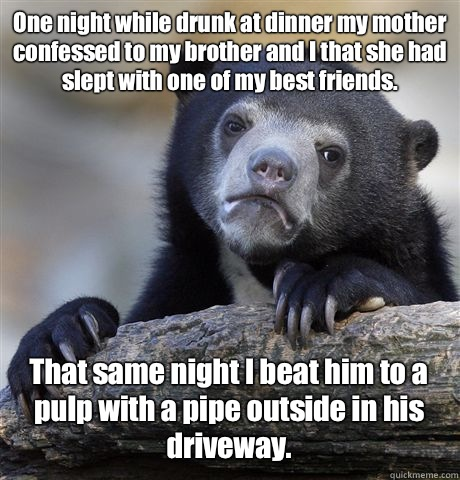 One night while drunk at dinner my mother confessed to my brother and I that she had slept with one of my best friends. That same night I beat him to a pulp with a pipe outside in his driveway. - One night while drunk at dinner my mother confessed to my brother and I that she had slept with one of my best friends. That same night I beat him to a pulp with a pipe outside in his driveway.  Confession Bear