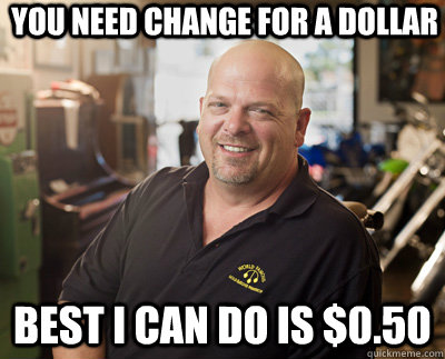 you need change for a dollar Best I can do is $0.50 - you need change for a dollar Best I can do is $0.50  Pawn Stars