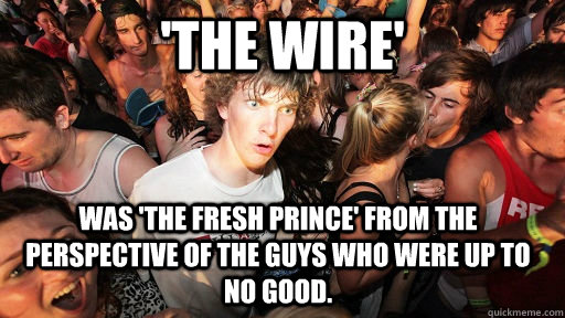 'The Wire'  was 'The Fresh Prince' from the perspective of the guys who were up to no good. - 'The Wire'  was 'The Fresh Prince' from the perspective of the guys who were up to no good.  Sudden Clarity Clarence
