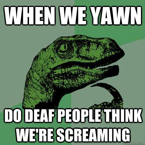 When we yawn Do deaf people think we're screaming  Philosoraptor