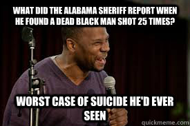 What did the Alabama Sheriff report when he found a dead black man shot 25 times? Worst case of suicide he'd ever seen