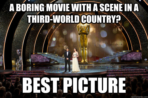 a boring movie with a scene in a third-world country? best picture - a boring movie with a scene in a third-world country? best picture  Scumbag Academy Awards