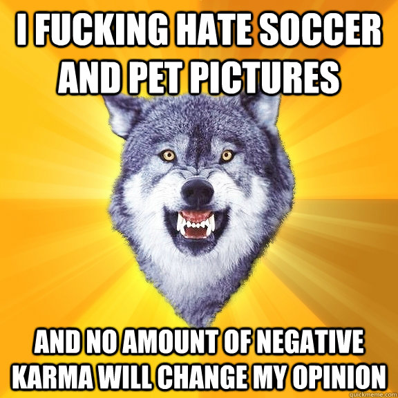 I fucking Hate Soccer and pet pictures And no amount of negative karma will change my opinion  - I fucking Hate Soccer and pet pictures And no amount of negative karma will change my opinion   Courage Wolf
