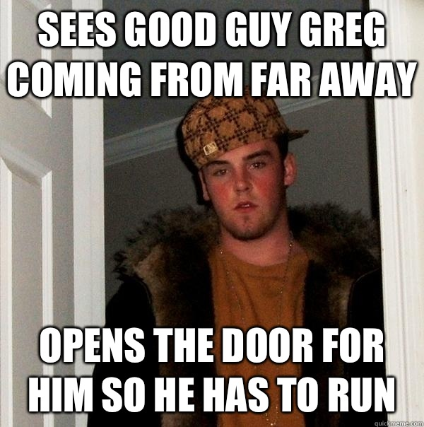 Sees good guy Greg coming from far away Opens the door for him so he has to run  - Sees good guy Greg coming from far away Opens the door for him so he has to run   Scumbag Steve