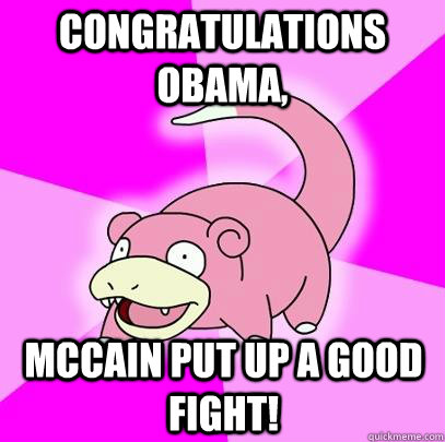 Congratulations Obama, McCain put up a good fight! - Congratulations Obama, McCain put up a good fight!  Slowpoke